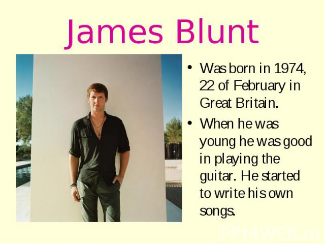 James Blunt Was born in 1974, 22 of February in Great Britain. When he was young he was good in playing the guitar. He started to write his own songs.