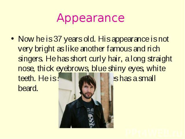 Appearance Now he is 37 years old. His appearance is not very bright as like another famous and rich singers. He has short curly hair, a long straight nose, thick eyebrows, blue shiny eyes, white teeth. He is slender and James has a small beard.