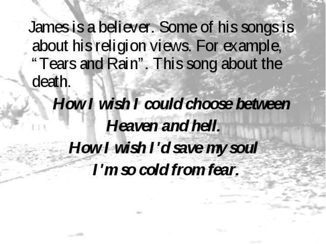 "James is a believer. Some of his songs is about his religion views. For example, ""Tears and Rain"". This song about the death. How I wish I could choose between Heaven and hell. How I wish I'd save my soul I'm so cold from fear."