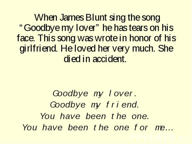 "When James Blunt sing the song ""Goodbye my lover"" he has tears on his face. This song was wrote in honor of his girlfriend. He loved her very much. She died in accident. Goodbye my lover. Goodbye my friend. You have been the one. You have been the o…"
