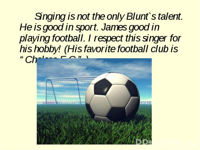 "Singing is not the only Blunt`s talent. He is good in sport. James good in playing football. I respect this singer for his hobby! (His favorite football club is ""Chelsea F.C."" )"