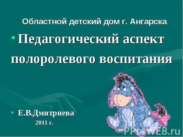 Областной детский дом г. Ангарска Педагогический аспект полоролевого воспитания Е.В.Дмитриева 2011 г.
