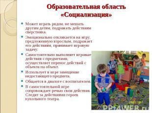 Образовательная область «Социализация» Может играть рядом, не мешать другим детя