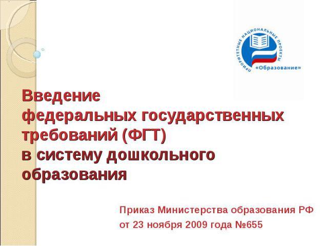 Введение федеральных государственных требований (ФГТ) в систему дошкольного образования Приказ Министерства образования РФ от 23 ноября 2009 года №655