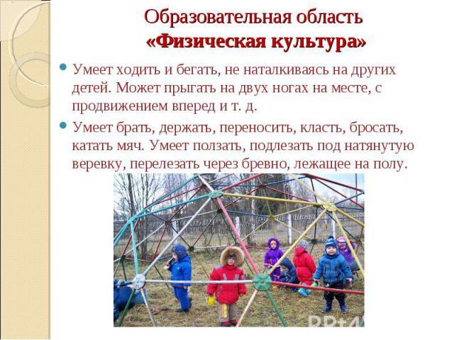 Образовательная область «Физическая культура» Умеет ходить и бегать, не наталкиваясь на других детей. Может прыгать на двух ногах на месте, с продвижением вперед и т. д. Умеет брать, держать, переносить, класть, бросать, катать мяч. Умеет ползать, п…