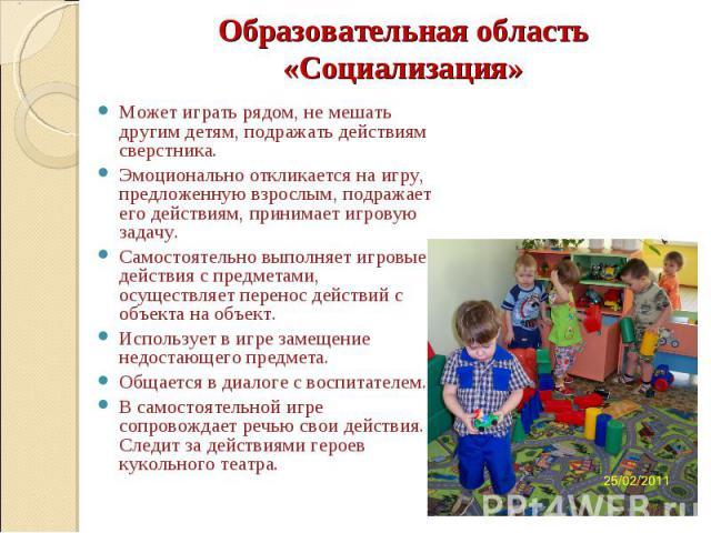 Образовательная область «Социализация» Может играть рядом, не мешать другим детям, подражать действиям сверстника. Эмоционально откликается на игру, предложенную взрослым, подражает его действиям, принимает игровую задачу. Самостоятельно выполняет и…