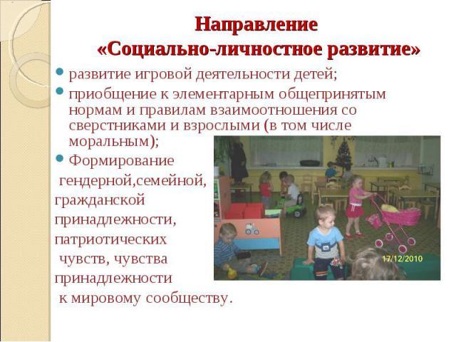 Направление «Социально-личностное развитие»  развитие игровой деятельности детей; приобщение к элементарным общепринятым нормам и правилам взаимоотношения со сверстниками и взрослыми (в том числе моральным); Формирование гендерной,семейной, граждан…