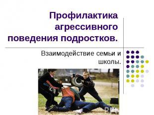 Профилактика агрессивного поведения подростков Взаимодействие семьи и школы.