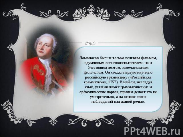 Ломоносов был не только великим физиком, вдумчивым естествоиспытателем, но и блестящим поэтом, замечательным филологом. Он создал первую научную российскую грамматику («Российская грамматика», 1757). В ней он, исследуя язык, устанавливает грамматиче…