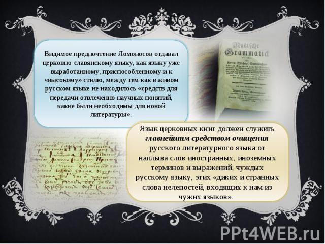 Видимое предпочтение Ломоносов отдавал церковно-славянскому языку, как языку уже выработанному, приспособленному и к «высокому» стилю, между тем как в живом русском языке не находилось «средств для передачи отвлеченно научных понятий, какие были нео…