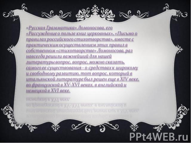 «Русская Грамматика» Ломоносова, его «Рассуждение о пользе книг церковных», «Письмо о правилах российского стихотворства», вместе с практическим осуществлением этих правил в собственном «стихотворстве» Ломоносова, раз навсегда решили важнейший для н…