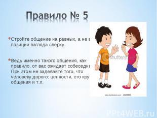 Правило № 5 Стройте общение на равных, а не в позиции взгляда сверху. Ведь именн