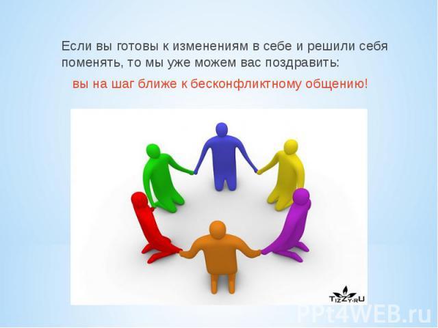 Если вы готовы к изменениям в себе и решили себя поменять, то мы уже можем вас поздравить: вы на шаг ближе к бесконфликтному общению!