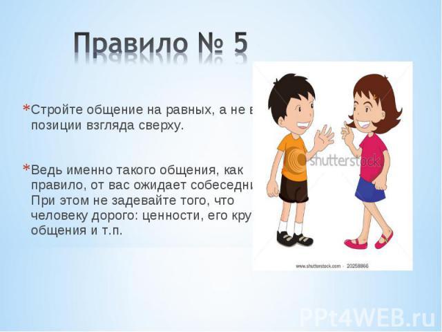 Правило № 5 Стройте общение на равных, а не в позиции взгляда сверху. Ведь именно такого общения, как правило, от вас ожидает собеседник. При этом не задевайте того, что человеку дорого: ценности, его круг общения и т.п.