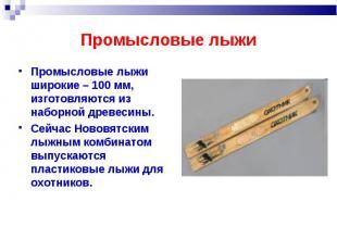 Промысловые лыжи Промысловые лыжи широкие – 100 мм, изготовляются из наборной др