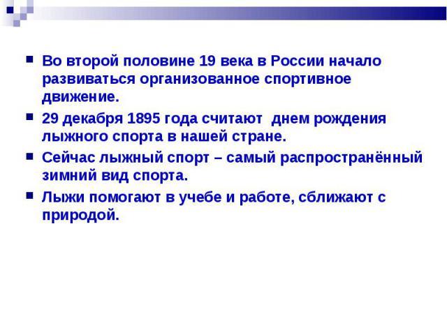 Во второй половине 19 века в России начало развиваться организованное спортивное движение. 29 декабря 1895 года считают днем рождения лыжного спорта в нашей стране. Сейчас лыжный спорт – самый распространённый зимний вид спорта. Лыжи помогают в учеб…