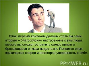 Итак, первым критиком должны стать вы сами, вторым – благосклонно настроенные к