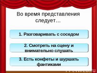 Во время представления следует…1. Разговаривать с соседом 2. Смотреть на сцену и