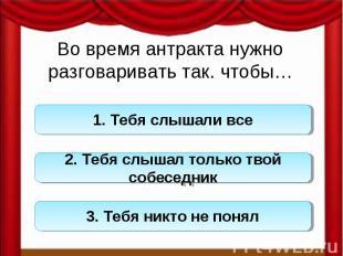 Во время антракта нужно разговаривать так. чтобы…1. Тебя слышали все 2. Тебя слы