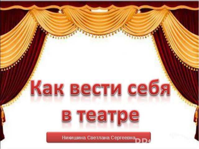 Как вести себя в театре Никишина Светлана Сергеевна