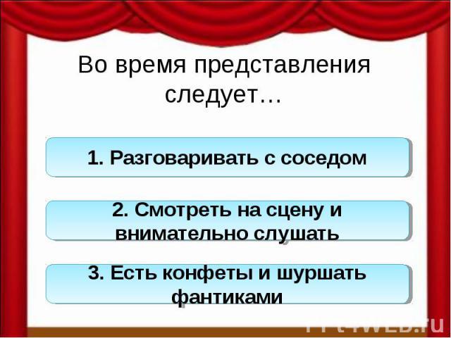 Во время представления следует…1. Разговаривать с соседом 2. Смотреть на сцену и внимательно слушать 3. Есть конфеты и шуршать фантиками