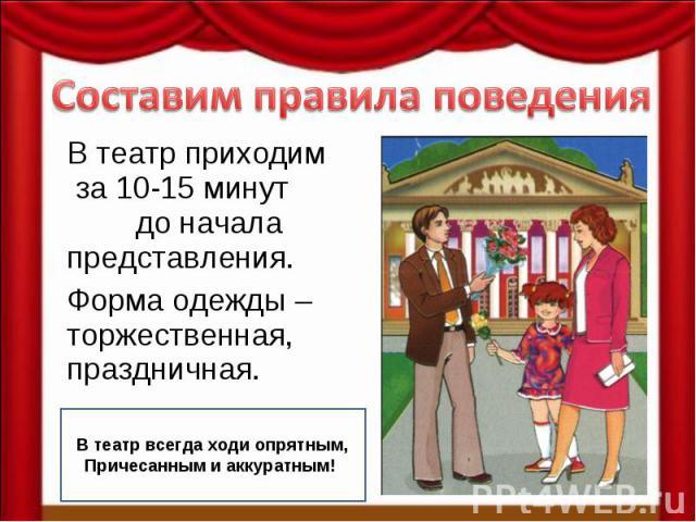 Составим правила поведения В театр приходим за 10-15 минут до начала представления. Форма одежды – торжественная, праздничная. В театр всегда ходи опрятным, Причесанным и аккуратным!!
