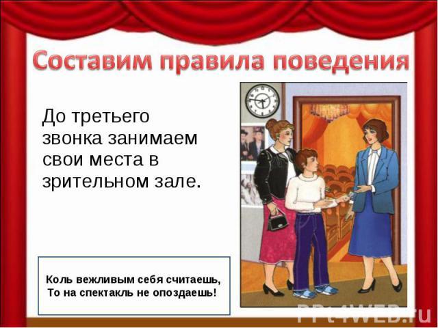 Составим правила поведенияДо третьего звонка занимаем свои места в зрительном зале. Коль вежливым себя считаешь, То на спектакль не опоздаешь!!