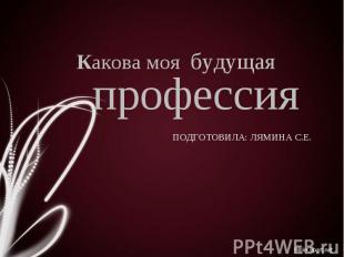 Какова моя будущая профессия ПОДГОТОВИЛА: ЛЯМИНА С.Е.