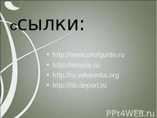 Ссылки: http://www.profguide.ru http://letopisi.ru http://ru.wikipedia.org http: