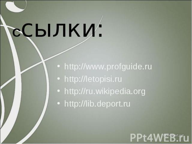 Ссылки: http://www.profguide.ru http://letopisi.ru http://ru.wikipedia.org http://lib.deport.ru