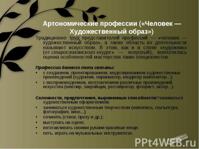 Артономические профессии («Человек — Художественный образ») Традиционно труд представителей профессий — «человек — художественный образ», а также область их деятельности называют искусством. В этом, как и в слове «художник» (отстарославянского«худ…