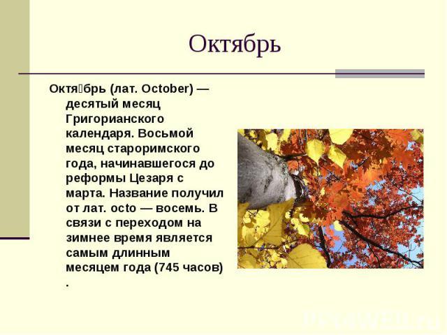 Октябрь Октя брь (лат. October) — десятый месяц Григорианского календаря. Восьмой месяц староримского года, начинавшегося до реформы Цезаря с марта. Название получил от лат. octo — восемь. В связи с переходом на зимнее время является самым длинным м…