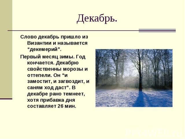 """Декабрь. Слово декабрь пришло из Византии и называется """"декемерий"""". Первый месяц зимы. Год кончается. Декабрю свойственны морозы и оттепели. Он """"и замостит, и загвоздит, и саням ход даст"""". В декабре рано темнеет, хотя прибавка дня составляет 26 мин."""