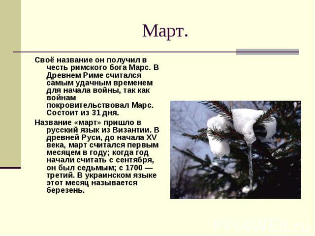 Март. Своё название он получил в честь римского бога Марс. В Древнем Риме считался самым удачным временем для начала войны, так как войнам покровительствовал Марс. Состоит из 31 дня. Название «март» пришло в русский язык из Византии. В древней Руси,…