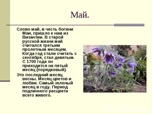 Май. Слово май, в честь богини Маи, пришло к нам из Византии. В старой русской жизни май считался третьим пролетным месяцем. Когда год стали считать с сентября, стал девятым. С 1700 года он приходится на пятый месяц (порядковый). Это последний месяц…