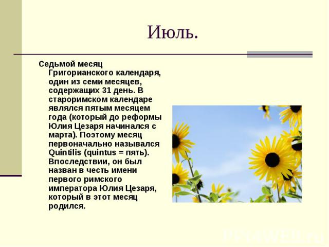 Июль. Седьмой месяц Григорианского календаря, один из семи месяцев, содержащих 31 день. В староримском календаре являлся пятым месяцем года (который до реформы Юлия Цезаря начинался с марта). Поэтому месяц первоначально назывался Quintilis (quintus …