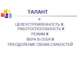 ТАЛАНТ= ЦЕЛЕУСТРЕМЛЕННОСТЬ X РАБОТОСПОСОБНОСТЬ X РЕЖИМ X ВЕРА В СЕБЯ X ПРЕОДОЛЕН