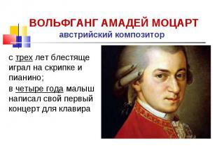 ВОЛЬФГАНГ АМАДЕЙ МОЦАРТ австрийский композитор с трех лет блестяще играл на скри