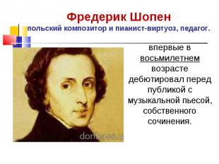 Фредерик Шопен польский композитор и пианист-виртуоз, педагог. впервые в восьмил