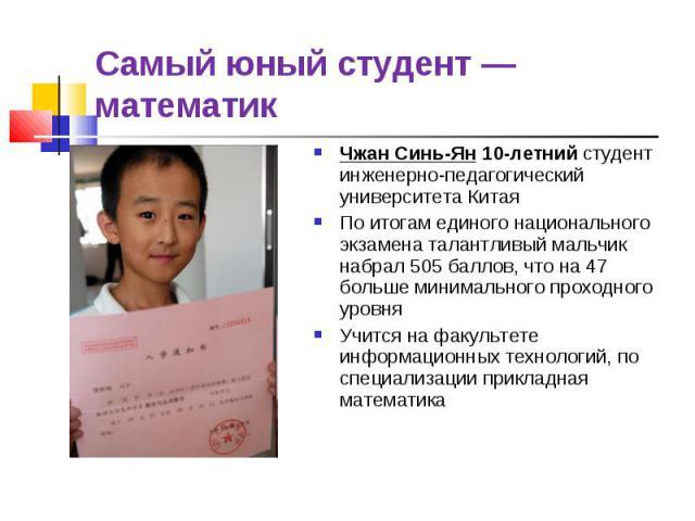 Самый юный студент — математик Чжан Синь-Ян 10-летний студент инженерно-педагогический университета Китая По итогам единого национального экзамена талантливый мальчик набрал 505 баллов, что на 47 больше минимального проходного уровня Учится на факул…