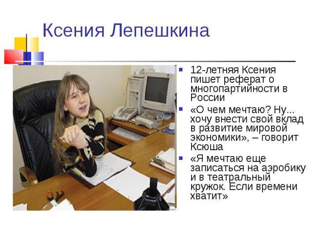 Ксения Лепешкина 12-летняя Ксения пишет реферат о многопартийности в России «О чем мечтаю? Ну... хочу внести свой вклад в развитие мировой экономики», – говорит Ксюша «Я мечтаю еще записаться на аэробику и в театральный кружок. Если времени хватит»