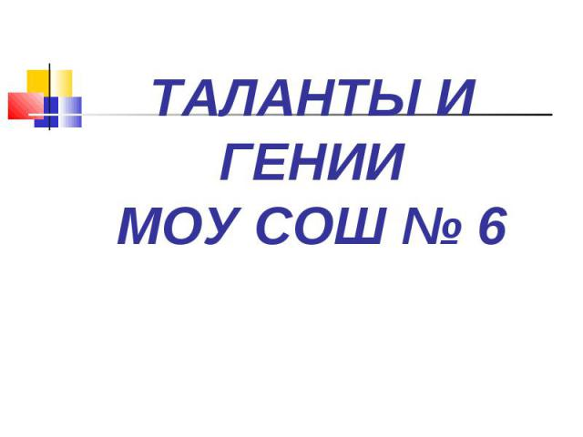 ТАЛАНТЫ И ГЕНИИ МОУ СОШ № 6
