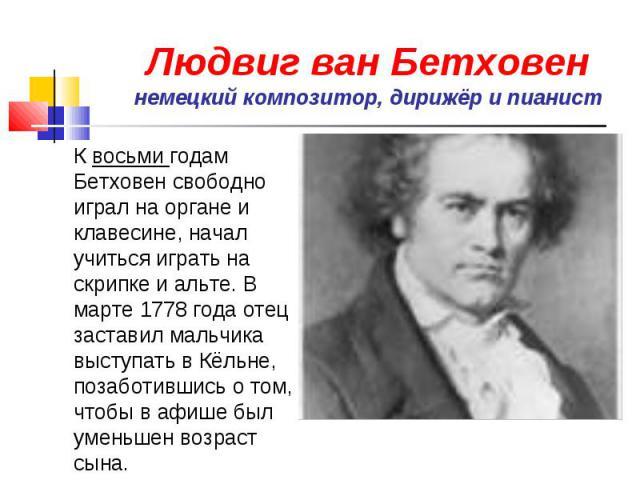 Людвиг ван Бетховен немецкий композитор, дирижёр и пианист К восьми годам Бетховен свободно играл на органе и клавесине, начал учиться играть на скрипке и альте. В марте 1778 года отец заставил мальчика выступать в Кёльне, позаботившись о том, чтобы…
