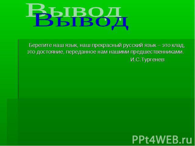 Вывод Берегите наш язык, наш прекрасный русский язык – это клад, это достояние, переданное нам нашими предшественниками. И.С.Тургенев