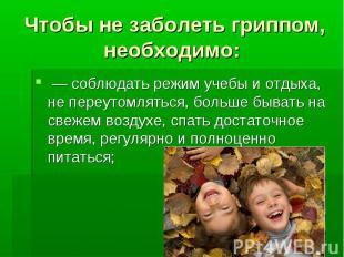 Чтобы не заболеть гриппом, необходимо: — соблюдать режим учебы и отдыха, не пере