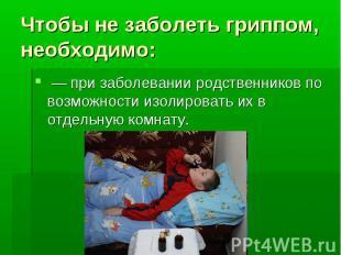 Чтобы не заболеть гриппом, необходимо: — при заболевании родственников по возмож