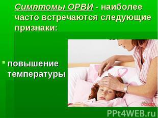 Симптомы ОРВИ - наиболее часто встречаются следующие признаки: повышение темпера