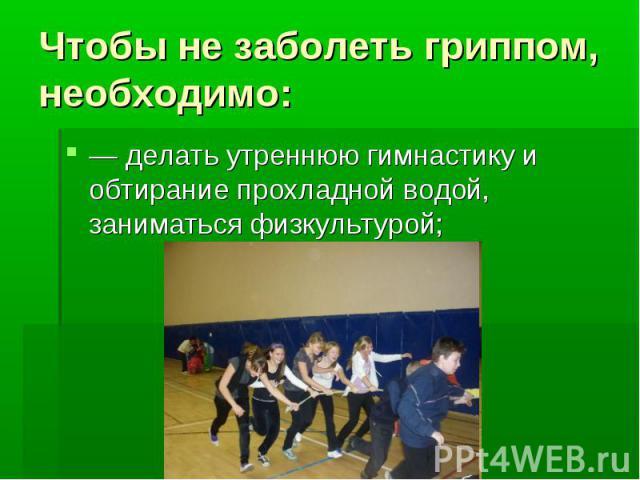Чтобы не заболеть гриппом, необходимо: — делать утреннюю гимнастику и обтирание прохладной водой, заниматься физкультурой;