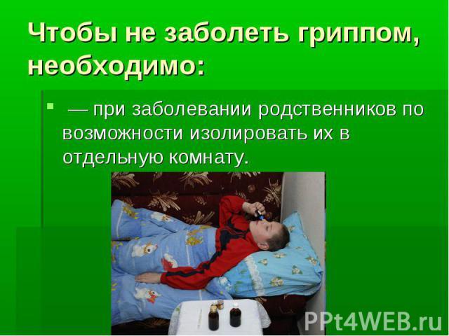 Чтобы не заболеть гриппом, необходимо: — при заболевании родственников по возможности изолировать их в отдельную комнату.