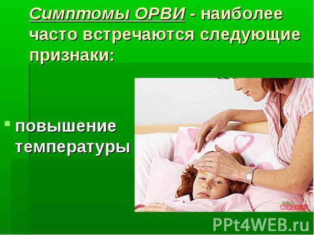 Симптомы ОРВИ - наиболее часто встречаются следующие признаки: повышение температуры